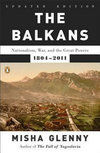 The Balkans : Nationalism, War, and the Great Powers, 1804-2011